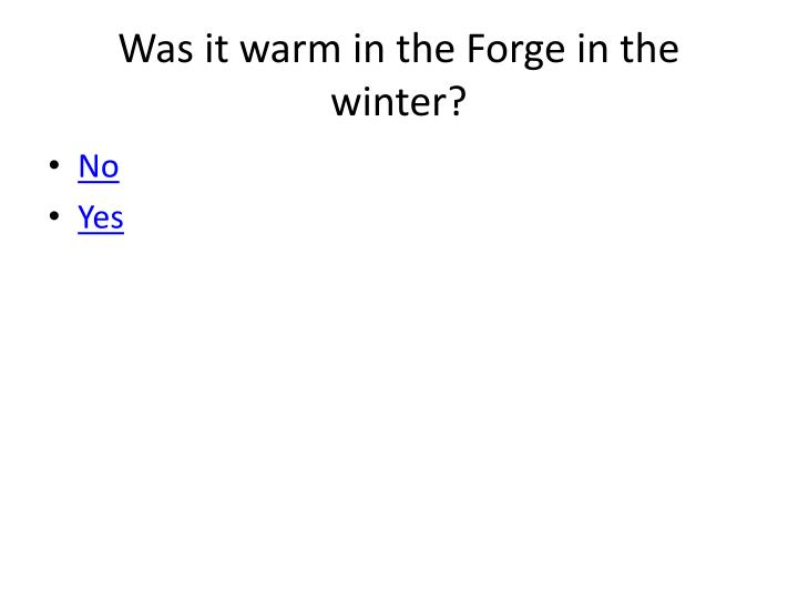 Was it warm in the Forge in the winter?