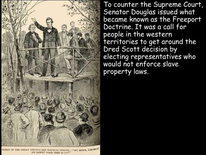 To counter the Supreme Court, Senator Douglas issued what became known as the Freeport Doctrine. It was a call for people in the western territories to get around the Dred Scott decision by electing representatives who would not enforce slave property laws.