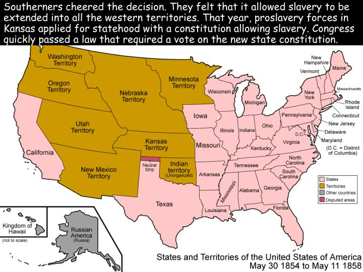 Southerners cheered the decision. They felt that it allowed slavery to be extended into all the western territories. That year, proslavery forces in Kansas applied for statehood with a constitution allowing slavery. Congress quickly passed a law that required a vote on the new state constitution.
