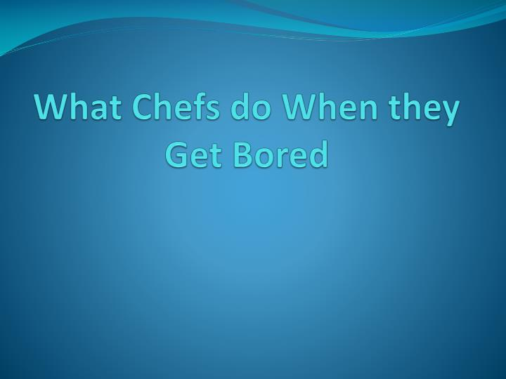 What chefs do when they get bored