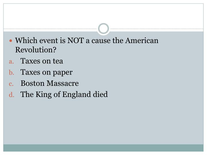 Which event is NOT a cause the American Revolution?