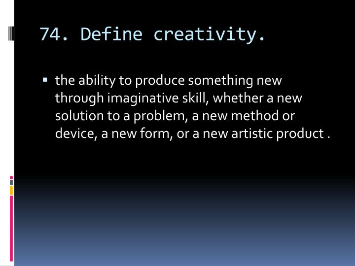 74. Define creativity.