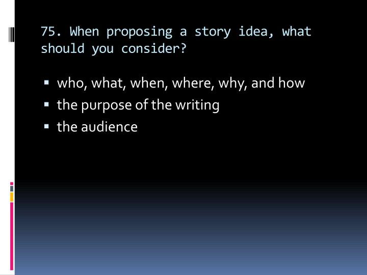 75. When proposing a story idea, what should you consider?