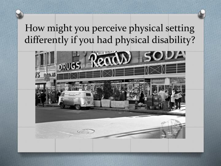 How might you perceive physical setting differently if you had physical disability?