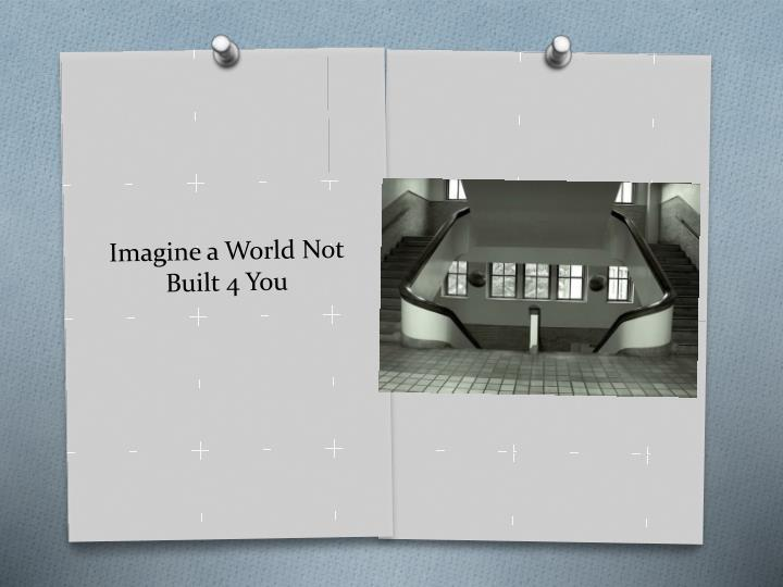 Imagine a World Not Built 4 You