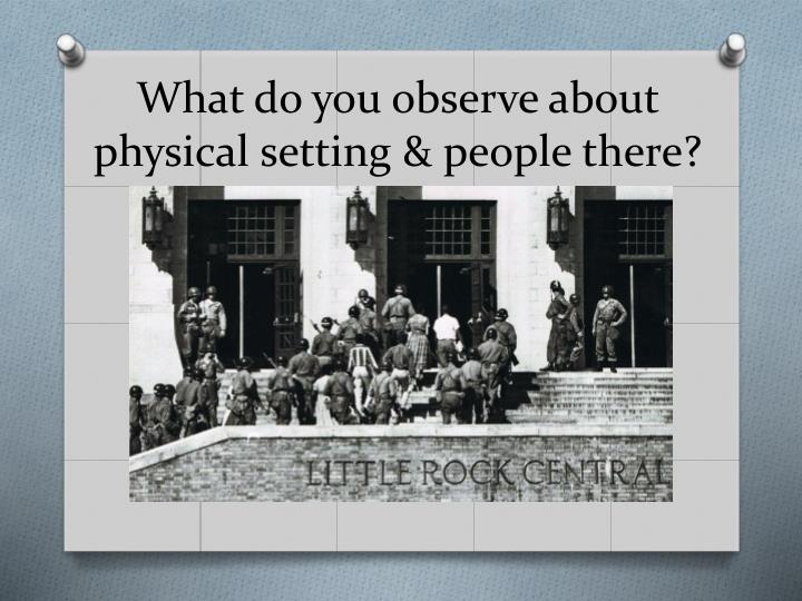 What do you observe about physical setting & people there?