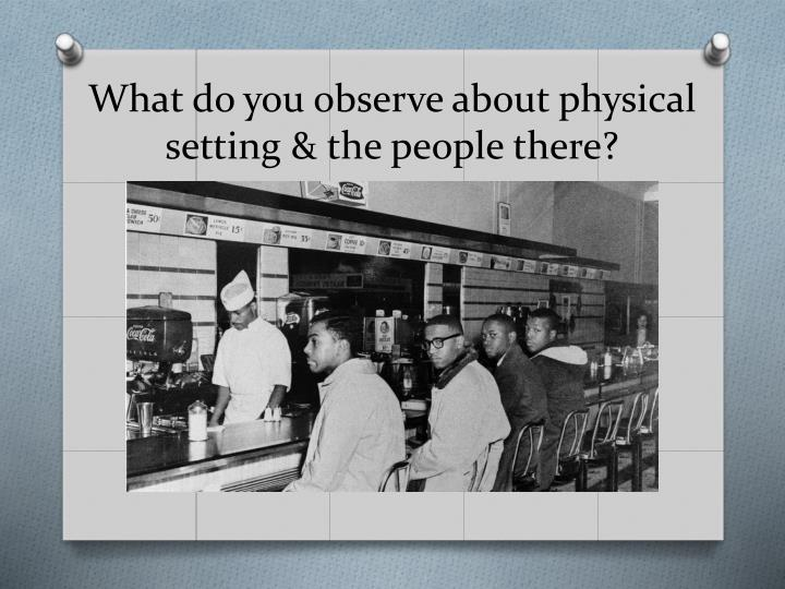 What do you observe about physical setting & the people there?