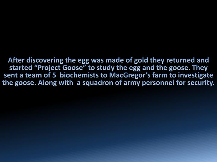 "After discovering the egg was made of gold they returned and started ""Project Goose"" to study the egg and the goose"