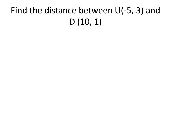 Find the distance between U(-5, 3) and D (10, 1)