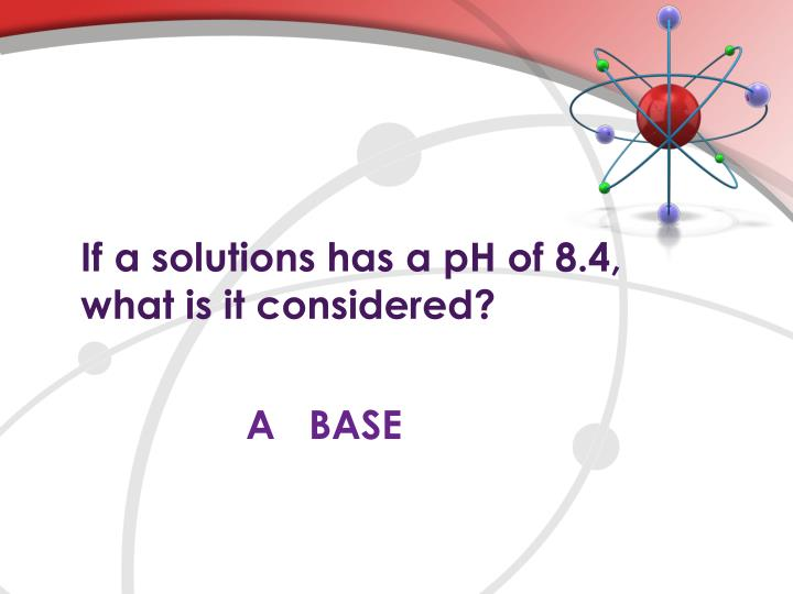 If a solutions has a pH of 8.4,