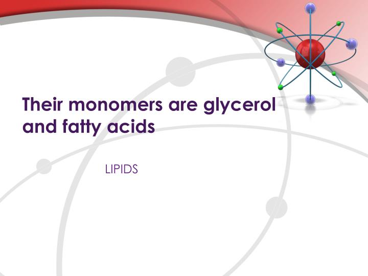 Their monomers are glycerol