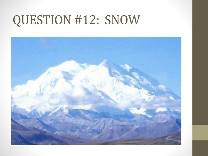 QUESTION #12:  SNOW