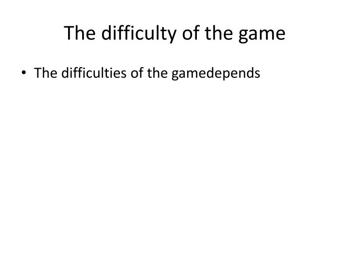 The difficulty of the game