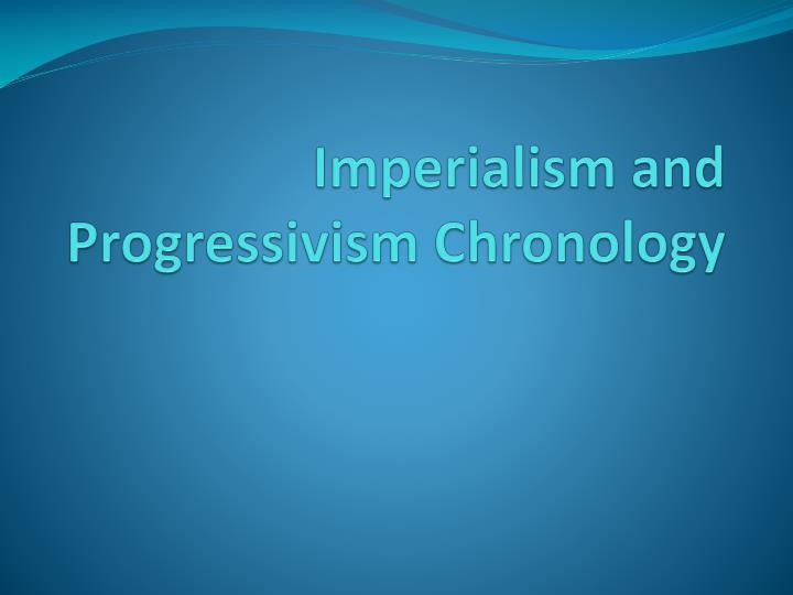 Imperialism and progressivism chronology