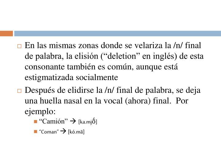 """En las mismas zonas donde se velariza la /n/ final de palabra, la elisión (""""deletion"""" en inglés) de esta consonante también es común, aunque está estigmatizada socialmente"""