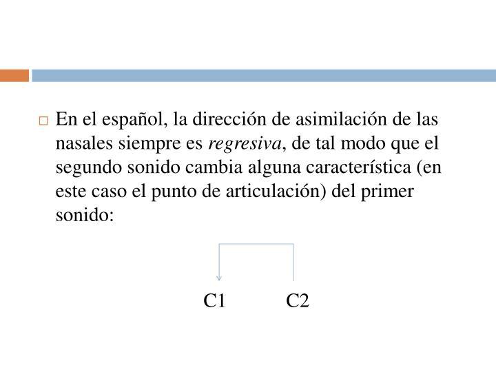 En el español, la dirección de asimilación de las nasales siempre es