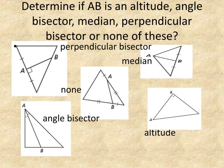 Determine if AB is an altitude, angle bisector, median, perpendicular bisector or none of these?