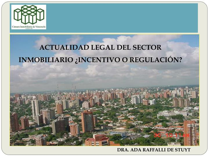 ACTUALIDAD LEGAL DEL SECTOR INMOBILIARIO ¿INCENTIVO O REGULACIÓN?