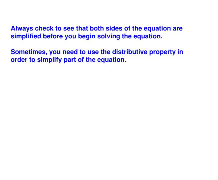 Always check to see that both sides of the equation are simplified before you begin solving the equation.
