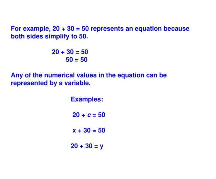 For example, 20 + 30 = 50 represents an equation because both sides simplify to 50.