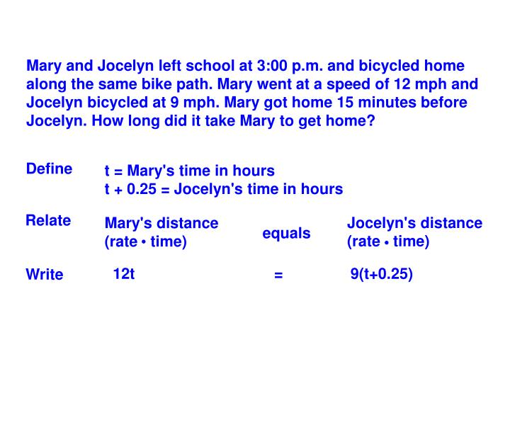 Mary and Jocelyn left school at 3:00 p.m. and bicycled home along the same bike path. Mary went at a speed of 12 mph and Jocelyn bicycled at 9 mph. Mary got home 15 minutes before Jocelyn. How long did it take Mary to get home?