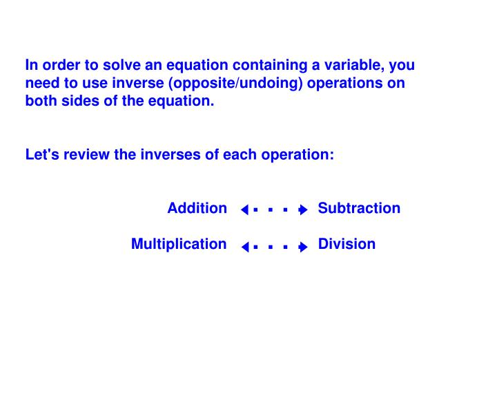 In order to solve an equation containing a variable, you need to use inverse (opposite/undoing) operations on both sides of the equation.