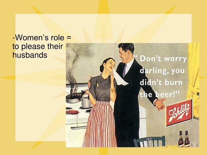 -Women's role = to please their husbands