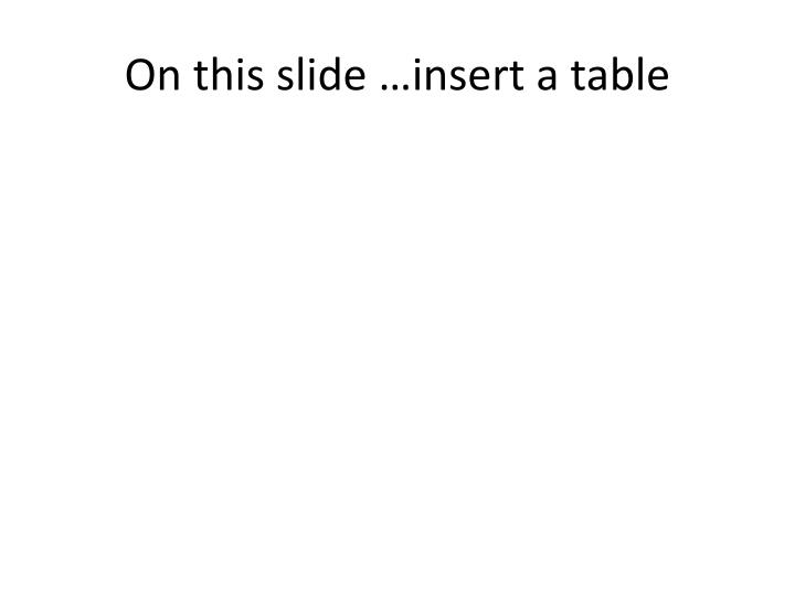 On this slide …insert a table