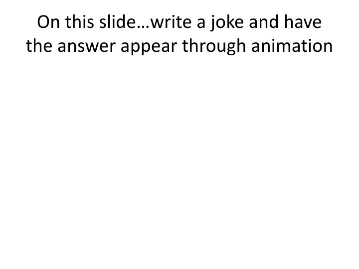 On this slide…write a joke and have the answer appear through animation