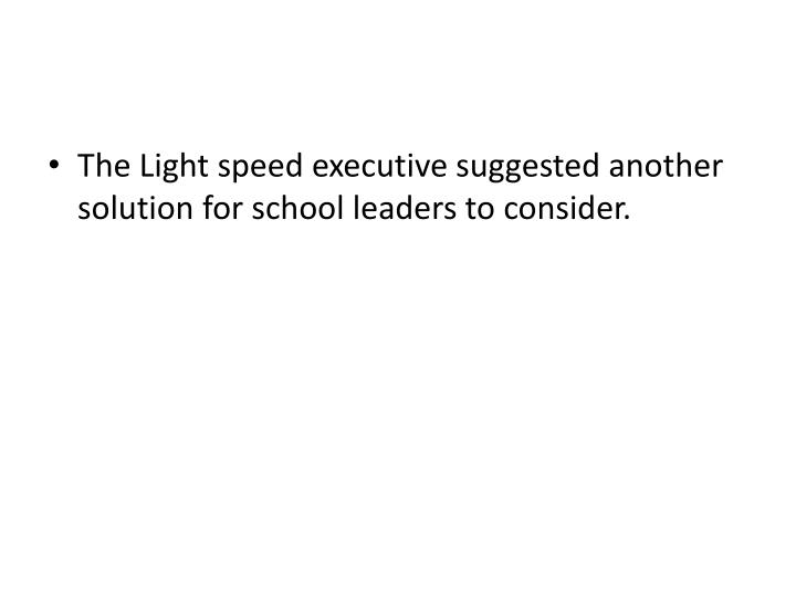 The Light speed executive suggested another solution for school leaders to consider.