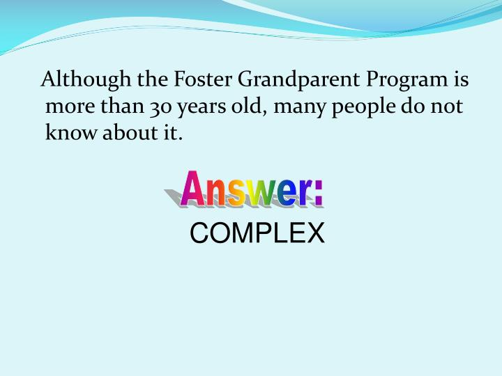 Although the Foster Grandparent Program is more than 30 years old, many people do not know about it.