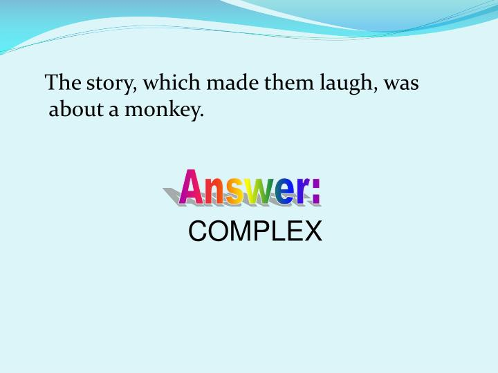 The story, which made them laugh, was about a monkey.