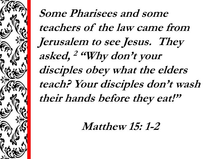 Some Pharisees and some teachers of the law came from Jerusalem to see Jesus.  They asked,