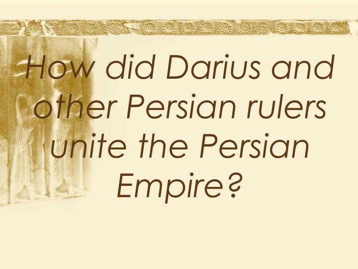 How did Darius and other Persian rulers unite the Persian Empire?