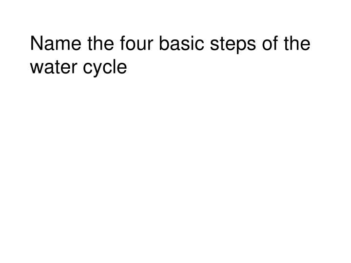 Name the four basic steps of the water cycle