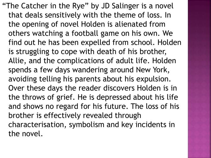 """The Catcher in the Rye"" by JD Salinger is a novel that deals sensitively with the theme of loss. In the opening of novel Holden is alienated from others watching a football game on his own. We find out he has been expelled from school. Holden is struggling to cope with death of his brother, Allie, and the complications of adult life. Holden spends a few days wandering around New York, avoiding telling his parents about his expulsion. Over these days the reader discovers Holden is in the throws of grief. He is depressed about his life and shows no regard for his future. The loss of his brother is effectively revealed through characterisation, symbolism and key incidents in the novel."