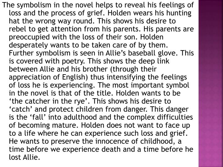 The symbolism in the novel helps to reveal his feelings of loss and the process of grief. Holden wears his hunting hat the wrong way round. This shows his desire to rebel to get attention from his parents. His parents are preoccupied with the loss of their son. Holden desperately wants to be taken care of by them. Further symbolism is seen in Allie's baseball glove. This is covered with poetry. This shows the deep link between Allie and his brother (through their appreciation of English) thus intensifying the feelings of loss he is experiencing. The most important symbol in the novel is that of the title. Holden wants to be 'the catcher in the rye'. This shows his desire to 'catch' and protect children from danger. This danger is the 'fall' into adulthood and the complex difficulties of becoming mature. Holden does not want to face up to a life where he can experience such loss and grief. He wants to preserve the innocence