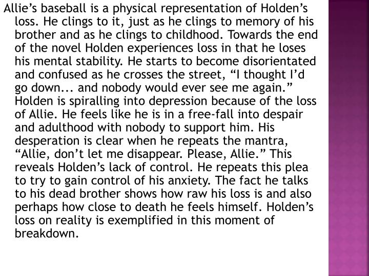 "Allie's baseball is a physical representation of Holden's loss. He clings to it, just as he clings to memory of his brother and as he clings to childhood. Towards the end of the novel Holden experiences loss in that he loses his mental stability. He starts to become disorientated and confused as he crosses the street, ""I thought I'd go down... and nobody would ever see me again."" Holden is spiralling into depression because of the loss of Allie. He feels like he is in a free-fall into despair and adulthood with nobody to support him. His desperation is clear when he repeats the mantra, ""Allie, don't let me disappear. Please, Allie."" This reveals Holden's lack of control. He repeats this plea to try to gain control of his anxiety. The fact he talks to his dead brother shows how raw his loss is and also perhaps how close to death he feels himself. Holden's loss on reality is exemplified in this moment"