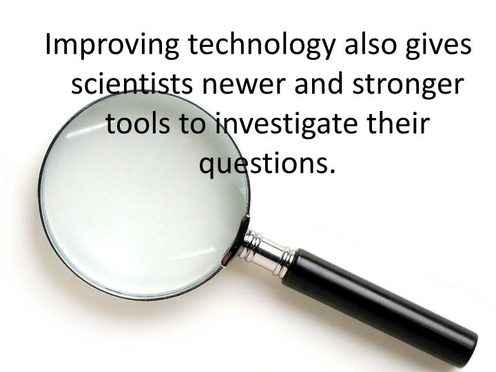 Improving technology also gives scientists newer and stronger tools to investigate their questions.