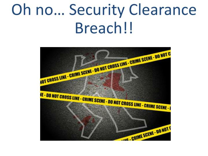 Oh no… Security Clearance Breach!!
