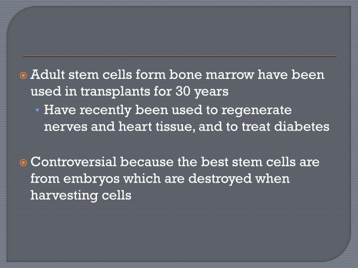 Adult stem cells form bone marrow have been used in transplants for 30 years