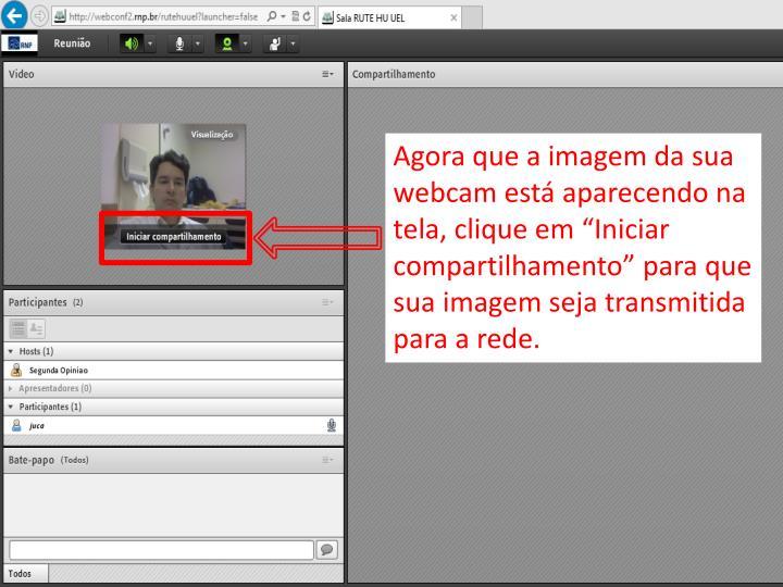 """Agora que a imagem da sua webcam está aparecendo na tela, clique em """"Iniciar compartilhamento"""" para que sua imagem seja transmitida para a rede."""