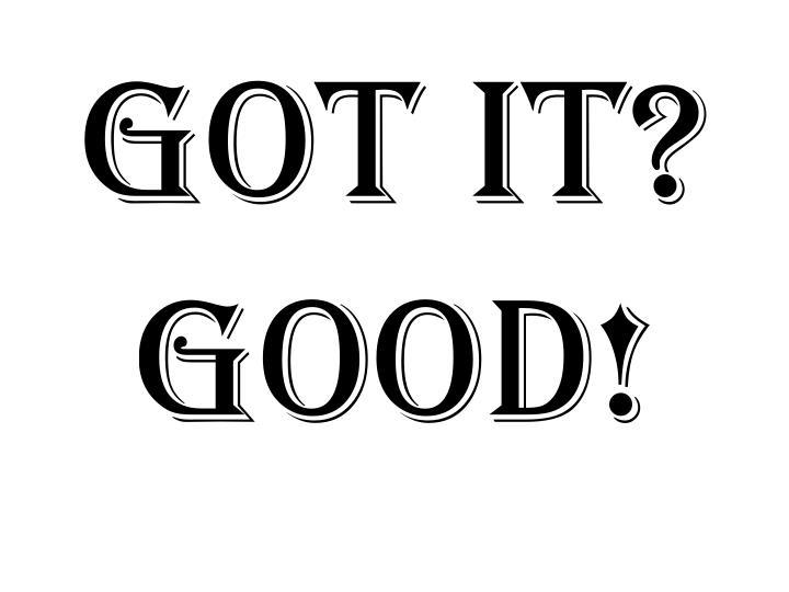 Got it?