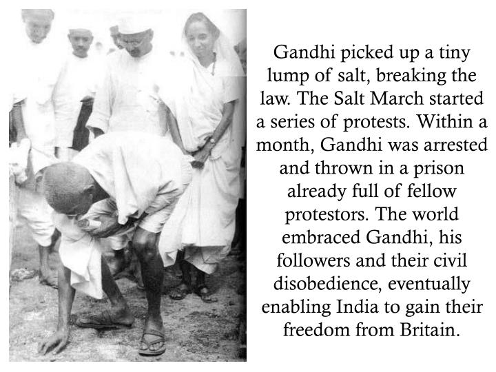 Gandhi picked up a tiny lump of salt, breaking the law. The Salt March started a series of protests. Within a month, Gandhi was arrested and thrown in a prison already full of fellow protestors. The world embraced