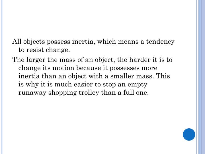 All objects possess inertia, which means a tendency to resist change.