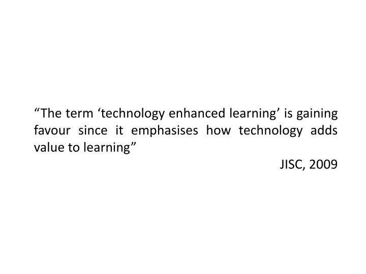 """The term 'technology enhanced learning' is gaining favour since it emphasises how technology adds value to learning"""
