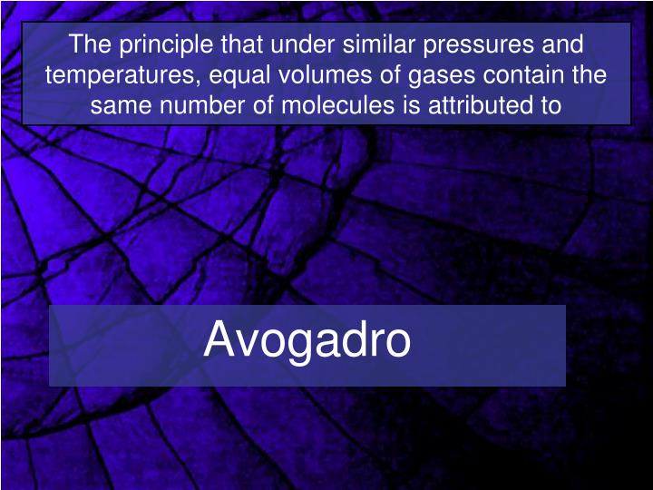The principle that under similar pressures and temperatures, equal volumes of gases contain the same number of molecules is attributed to