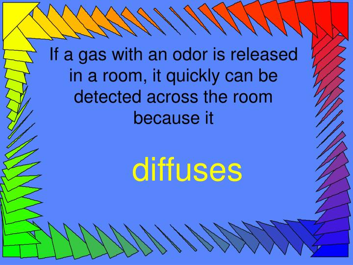 If a gas with an odor is released in a room, it quickly can be detected across the room because