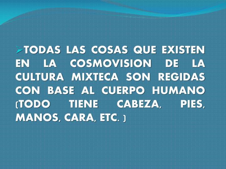 TODAS LAS COSAS QUE EXISTEN EN LA COSMOVISION DE LA CULTURA MIXTECA SON REGIDAS  CON BASE AL CUERPO HUMANO (TODO TIENE CABEZA, PIES, MANOS, CARA, ETC. )