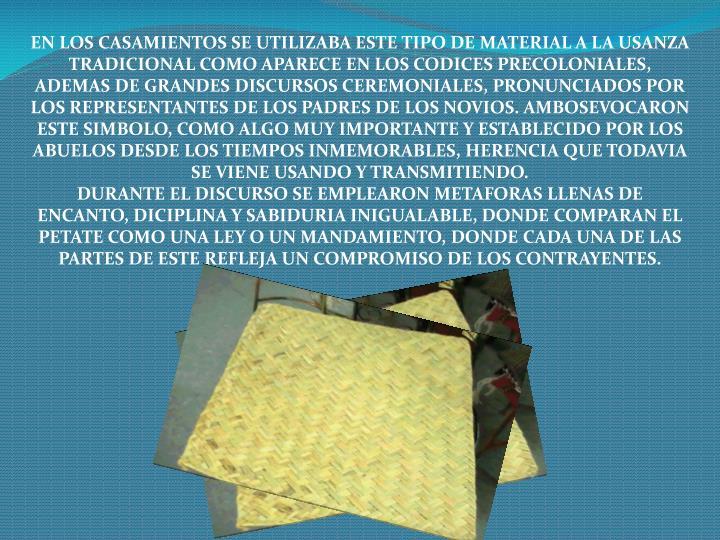 EN LOS CASAMIENTOS SE UTILIZABA ESTE TIPO DE MATERIAL A LA USANZA TRADICIONAL COMO APARECE EN LOS CODICES PRECOLONIALES, ADEMAS DE GRANDES DISCURSOS CEREMONIALES, PRONUNCIADOS POR LOS REPRESENTANTES DE LOS PADRES DE LOS NOVIOS. AMBOSEVOCARON ESTE SIMBOLO, COMO ALGO MUY IMPORTANTE Y ESTABLECIDO POR LOS ABUELOS DESDE LOS TIEMPOS INMEMORABLES, HERENCIA QUE TODAVIA SE VIENE USANDO Y TRANSMITIENDO.